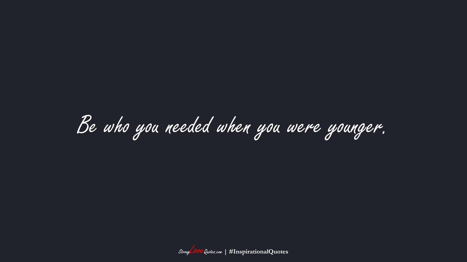 Be who you needed when you were younger.FALSE