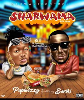 [Music] Papiwizzy Ft Seriki – Sharwama