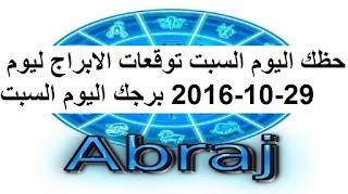 حظك اليوم السبت توقعات الابراج ليوم 29-10-2016 برجك اليوم السبت