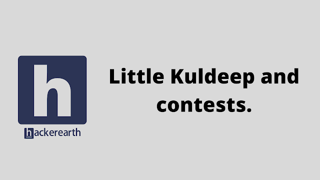 HackerEarth Little Kuldeep and contests problem solution