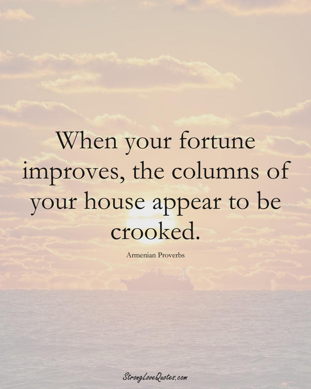 When your fortune improves, the columns of your house appear to be crooked. (Armenian Sayings);  #AsianSayings
