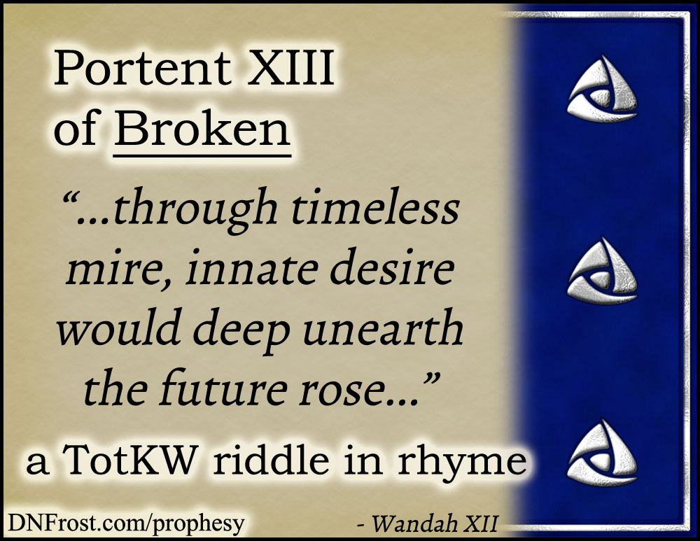 Portent XIII of Broken: through timeless mire, innate desire www.DNFrost.com/prophesy #TotKW A riddle in rhyme by D.N.Frost @DNFrost13 Part of a series.