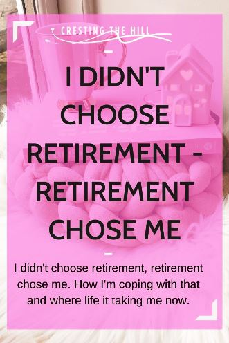 I didn't choose retirement, retirement chose me. How I'm coping with that and where life it taking me now.