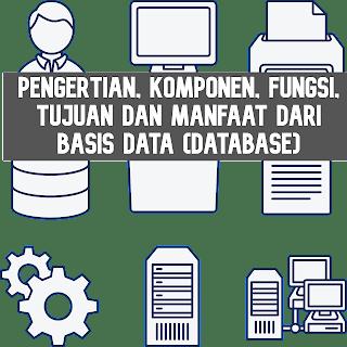 Pengertian, Komponen, Fungsi, Tujuan dan Manfaat dari Basis Data (Database)