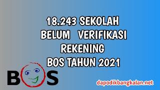 18.243 SEKOLAH BELUM  VERIFIKASI REKENING BOS TAHUN 2021