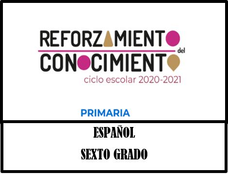 REFORZAMIENTO DEL CONOCIMIENTO  ESPAÑOL  6º GRADO PRIMARIA CICLO ESCOLAR 2020-2021.