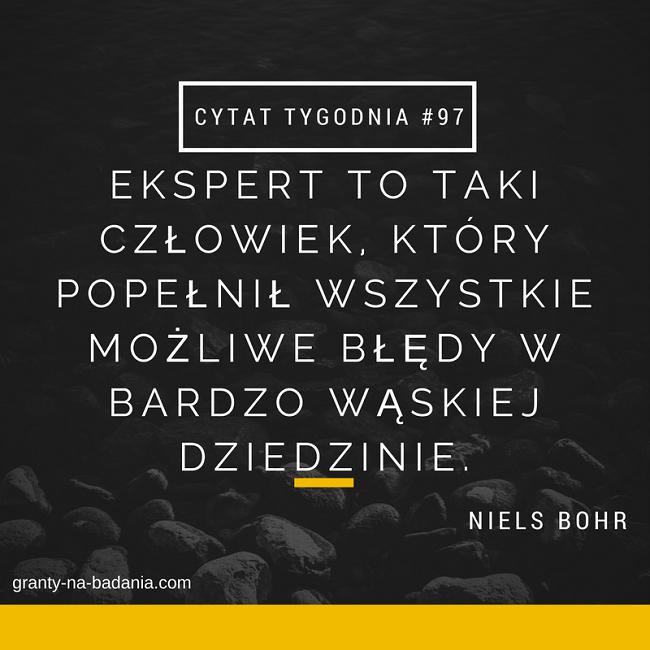 Ekspert to taki człowiek, który popełnił wszystkie możliwe błędy w bardzo wąskiej dziedzinie. - Niels Bohr