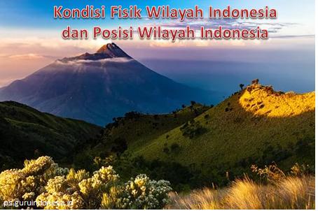 Kondisi Fisik Wilayah Indonesia dan Posisi Wilayah Indonesia
