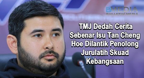 TMJ Dedah Cerita Sebenar Isu Tan Cheng Hoe Dilantik Penolong Jurulatih Skuad Kebangsaan