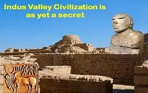 Indus Valley Civilization is as yet a secret