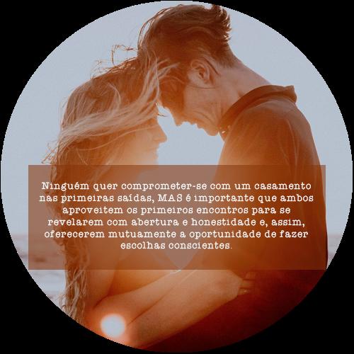 Ninguém quer comprometer-se com um casamento nas primeiras saídas, MAS é importante que ambos aproveitem os primeiros encontros para se revelarem com abertura e honestidade e, assim, oferecerem mutuamente a oportunidade de fazer escolhas conscientes.