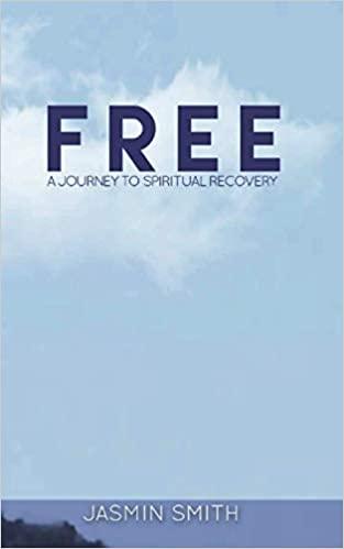 Free: A Journey to Spiritual Recovery by Jasmin Smith and Jasmin Christine Smith