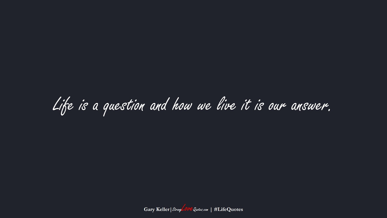 Life is a question and how we live it is our answer. (Gary Keller);  #LifeQuotes