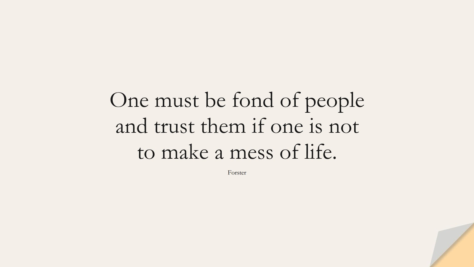 One must be fond of people and trust them if one is not to make a mess of life. (Forster);  #FriendshipQuotes
