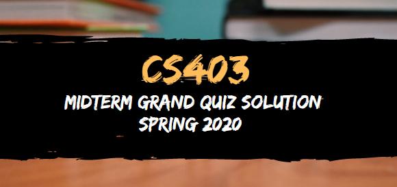 CS403 MIDTERM GRAND QUIZ SOLUTION SPRING 2020