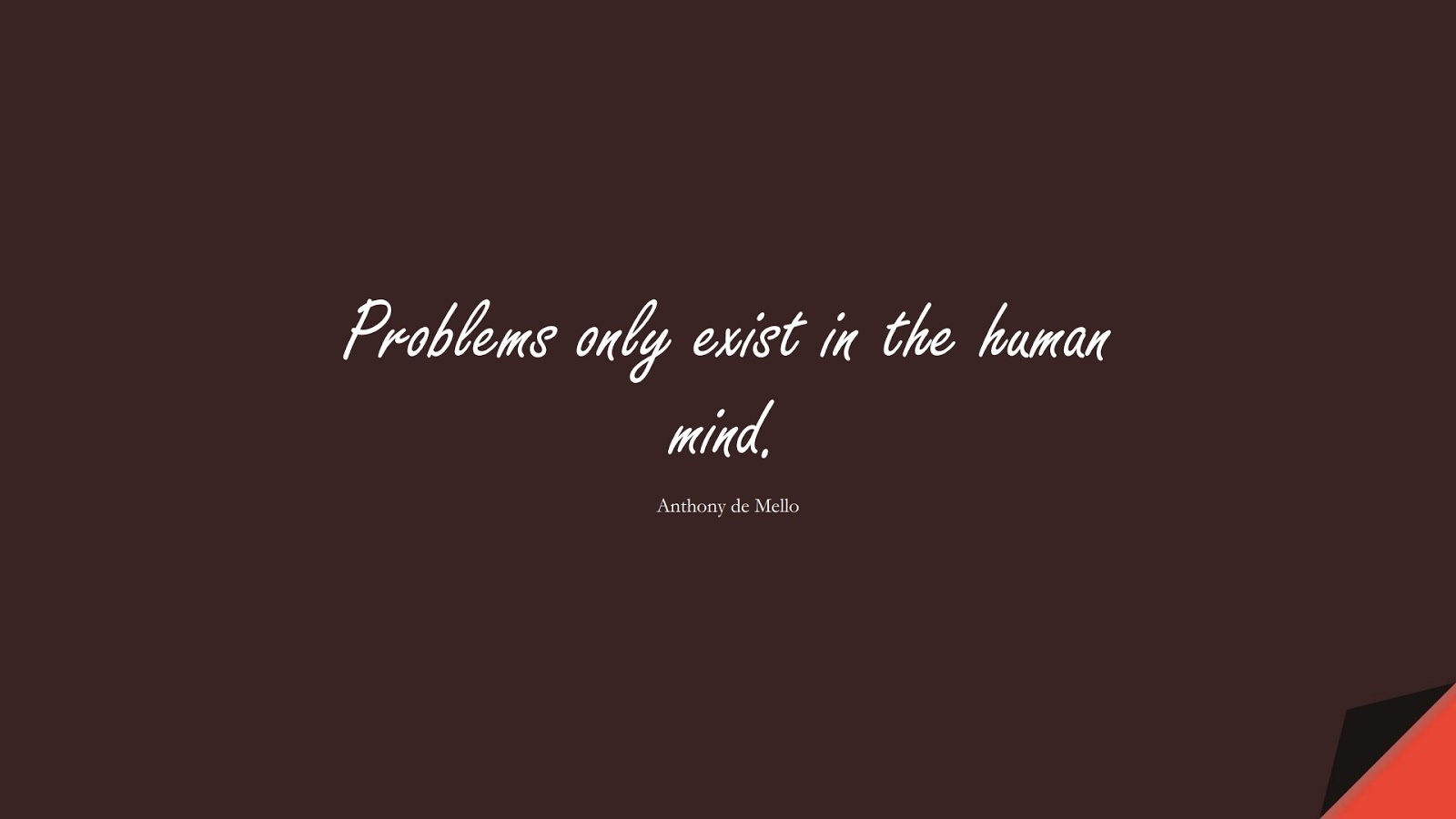 Problems only exist in the human mind. (Anthony de Mello);  #StressQuotes
