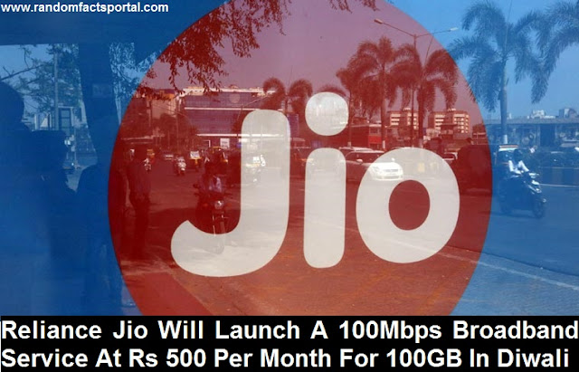 Reliance Jio Will Launch A 100Mbps Broadband Service At Rs 500 Per Month For 100GB In Diwali