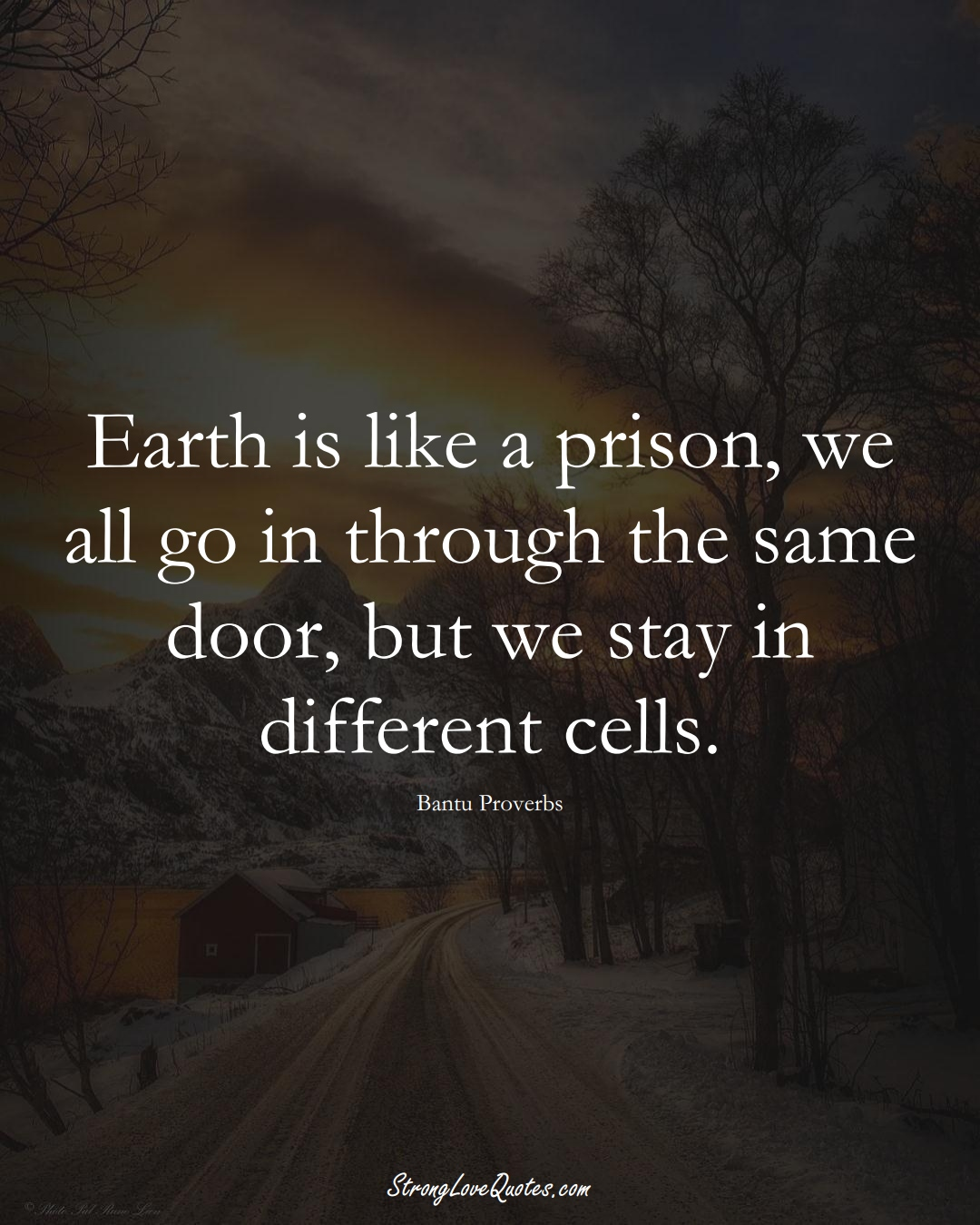 Earth is like a prison, we all go in through the same door, but we stay in different cells. (Bantu Sayings);  #aVarietyofCulturesSayings