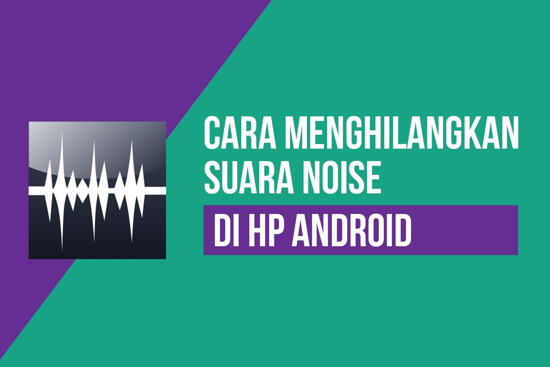 Cara Menghilangkan Suara NOISE/Berisik di HP Android