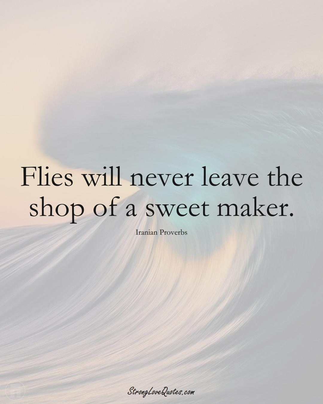 Flies will never leave the shop of a sweet maker. (Iranian Sayings);  #MiddleEasternSayings