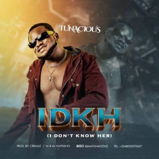 MUSIC: Tunacious – IDKH [I Don't Know Her]