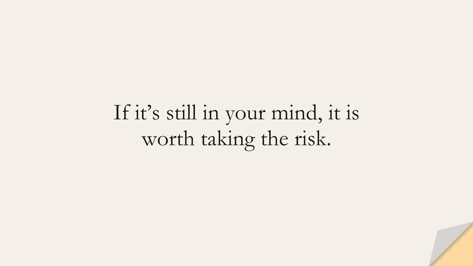 If it's still in your mind, it is worth taking the risk.FALSE