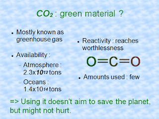 CO2 : green material ? - Mostly known as greenhouse gas - Availability : Atmosphere (2.3x10^12 tons), Oceans (1.4x10^14 tons) - Reactivity : reaches worthlessness - Amounts used : few. => Using it doesn't aim to save the planet, but might not hurt.