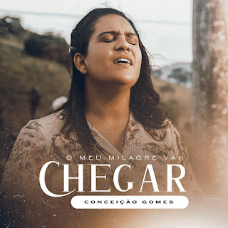 Baixar Música Gospel O Meu Milagre Vai Chegar - Conceição Gomes Mp3