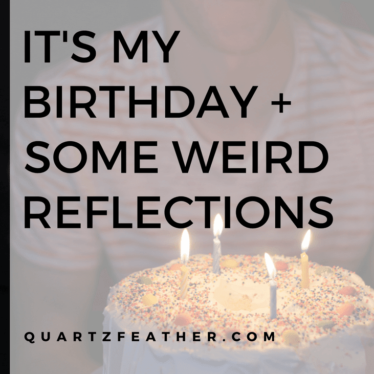 It's My Birthday + Some Weird Reflections