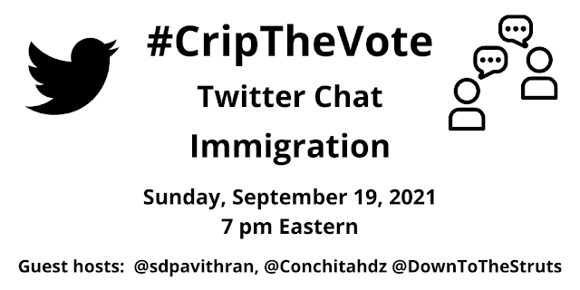 Graphic with a white background and a black Twitter bird icon on the left and a graphic of two people talking with speech bubbles on the right. Text: #CripTheVote, Immigration, September 19, 2021, 7-8 pm Eastern, Guest hosts: @sdpavithran @Conchitahdz @DownToTheStruts