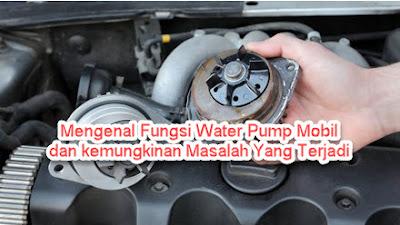 Mengenal Fungsi Water Pump Mobil dan kemungkinan Masalah Yang Terjadi
