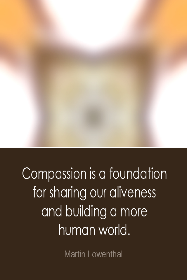 visual quote - image quotation: Compassion is a foundation for sharing our aliveness and building a moew human world. - Martin Lowenthal