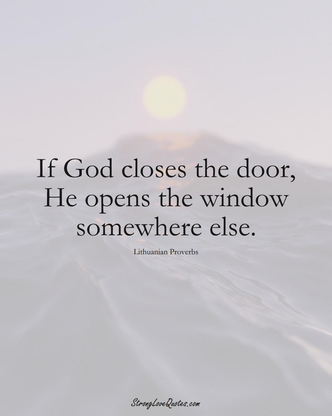 If God closes the door, He opens the window somewhere else. (Lithuanian Sayings);  #AsianSayings