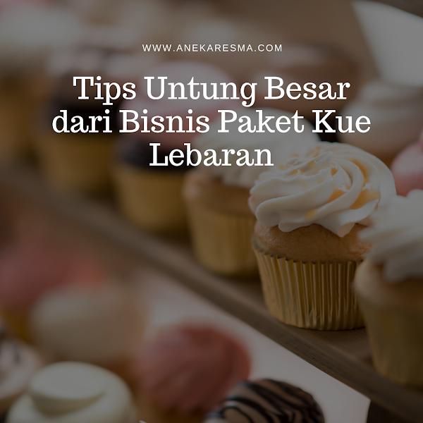 Tips Untung Besar dari Bisnis Paket Kue Lebaran