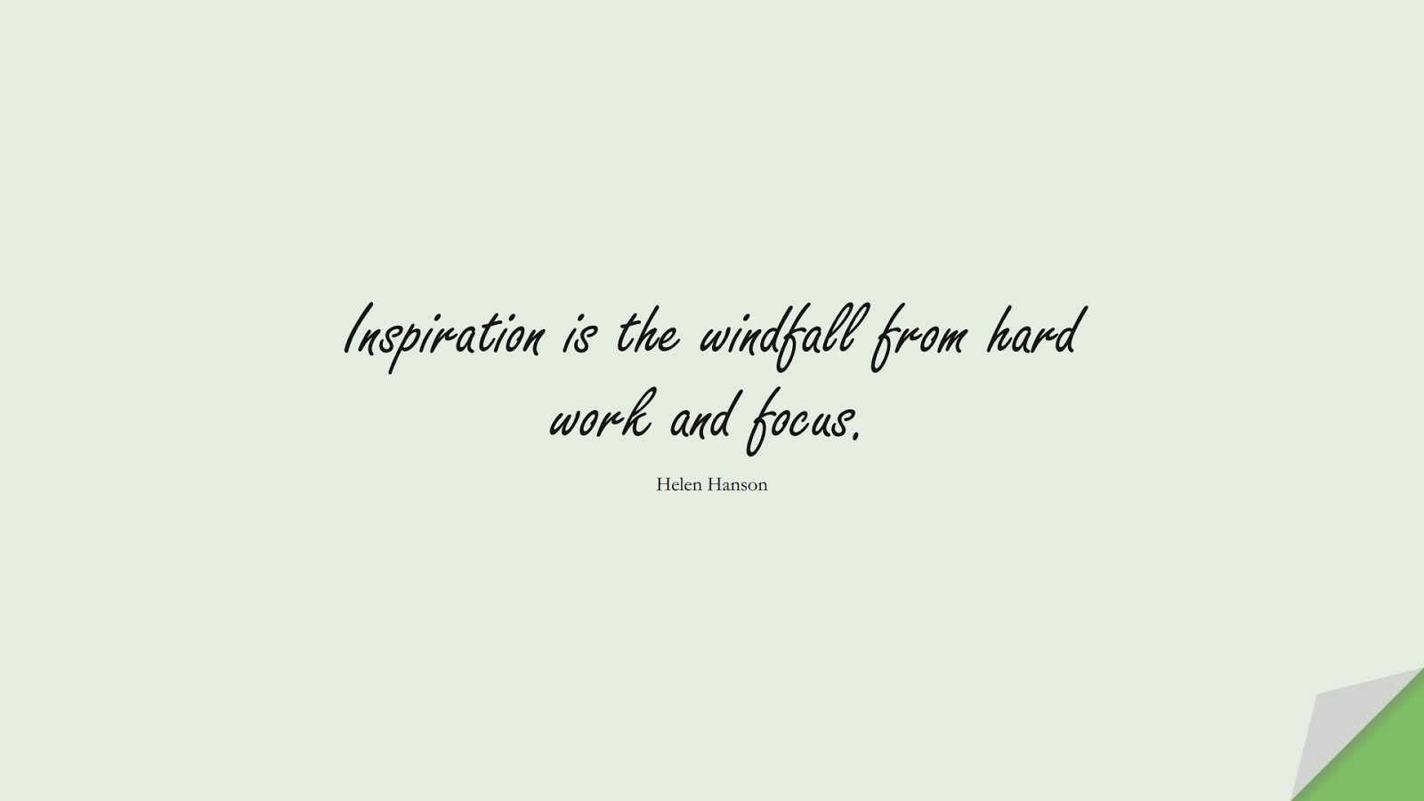 Inspiration is the windfall from hard work and focus. (Helen Hanson);  #HardWorkQuotes