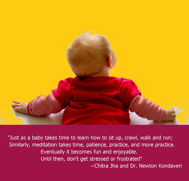 "Just as a baby takes time to learn how to sit up, crawl, walk and run;Similarly, meditation takes time, patience, practice, and more practice. Eventually it becomes fun and enjoyable. Until then, don't get stressed or frustrated"" ~Chitra Jha and Dr Newton Kondaveti, Art and Science of Meditation"
