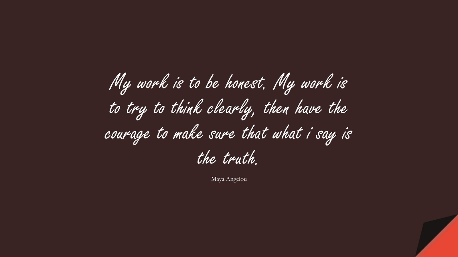 My work is to be honest. My work is to try to think clearly, then have the courage to make sure that what i say is the truth. (Maya Angelou);  #MayaAngelouQuotes