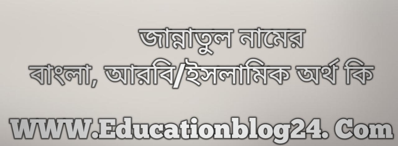 Jannatul name meaning in Bengali, জান্নাতুল নামের অর্থ কি, জান্নাতুল নামের বাংলা অর্থ কি, জান্নাতুল নামের ইসলামিক অর্থ কি, জান্নাতুল কি ইসলামিক /আরবি নাম