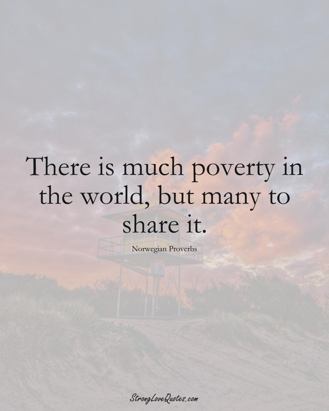 There is much poverty in the world, but many to share it. (Norwegian Sayings);  #EuropeanSayings