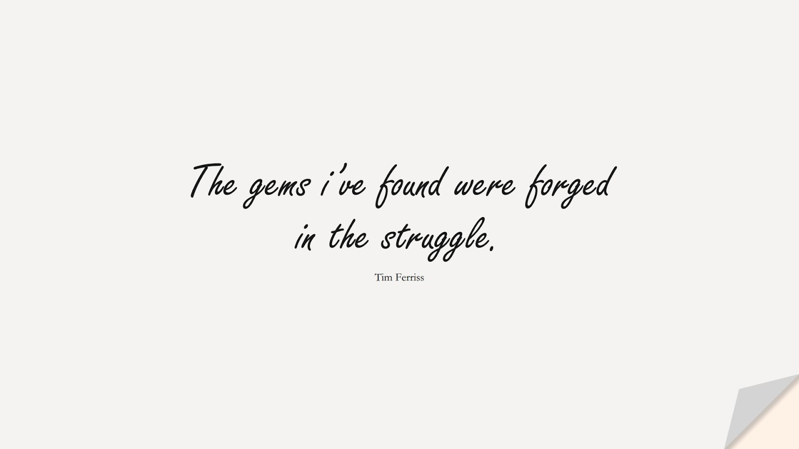 The gems i've found were forged in the struggle. (Tim Ferriss);  #TimFerrissQuotes