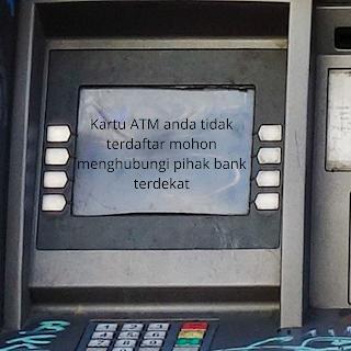 KARTU ATM ANDA TIDAK TERDAFTAR MOHON MENGHUBUNGI PIHAK BANK TERDEKAT