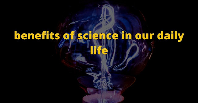 Benefits of science in our daily life.