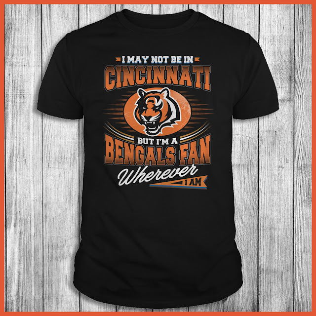 I May Not Be In Cincinnati But I'm A Bengals Fan Wherever I Am Shirt