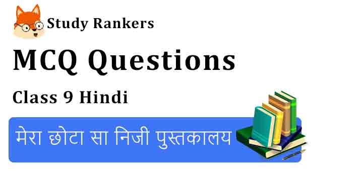 MCQ Questions for Class 9 Hindi Chapter 4 मेरा छोटा सा निजी पुस्तकालय संचयन
