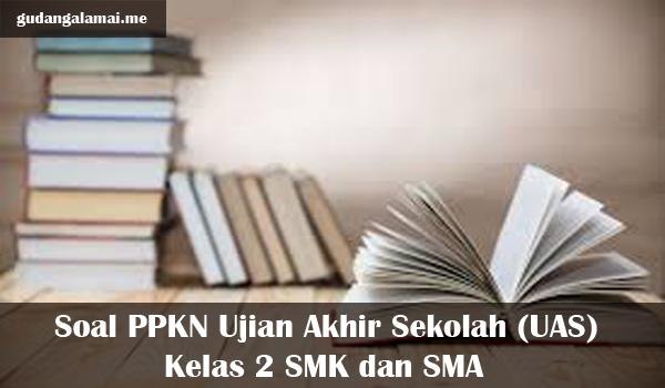 Soal PPKN Ujian Akhir Sekolah (UAS) Kelas 2 SMK dan SMA