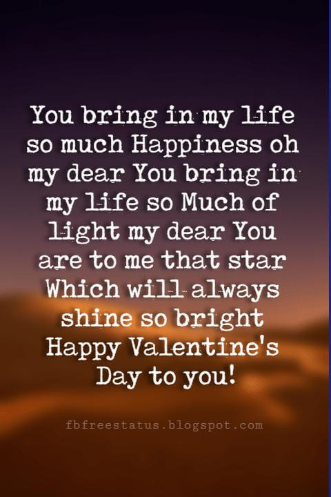 Happy Valentines Day Wishes, You bring in my life so much Happiness oh my dear You bring in my life so Much of light my dear You are to me that star Which will always shine so bright Happy Valentine's Day to you!