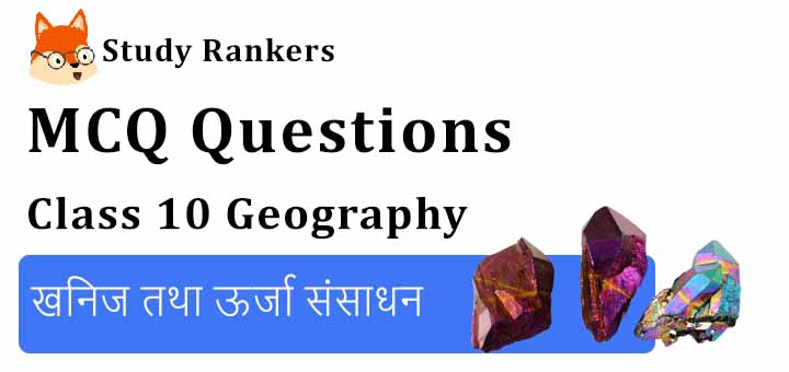MCQ Questions for Class 10 Geography: Chapter 5 खनिज तथा ऊर्जा संसाधन