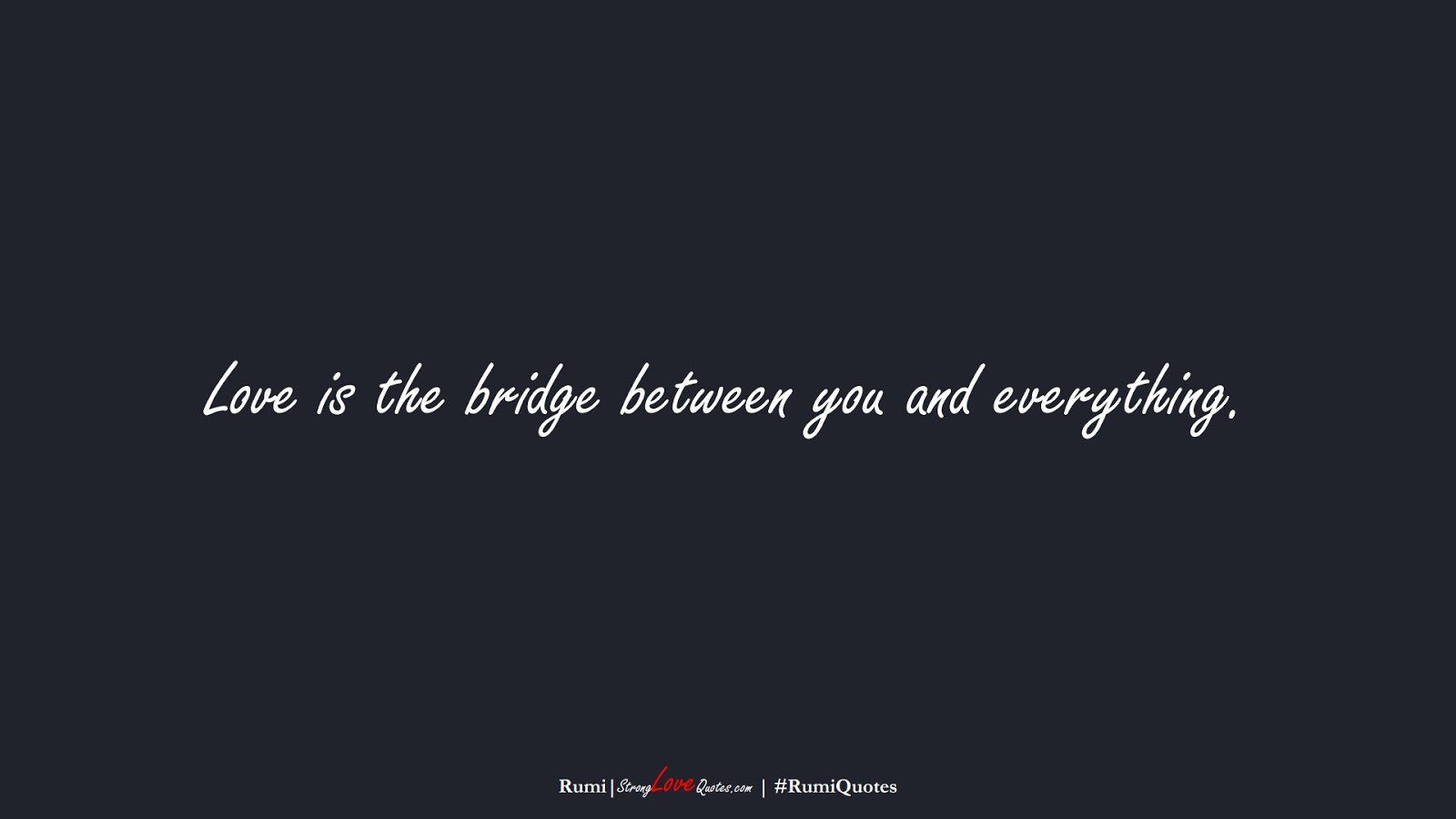 Love is the bridge between you and everything. (Rumi);  #RumiQuotes