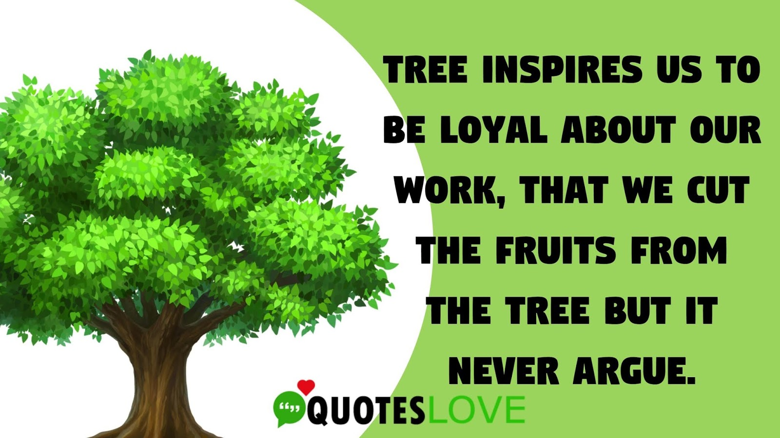 Tree inspires us to be loyal about our work, that we cut the fruits from the tree but it never argue.