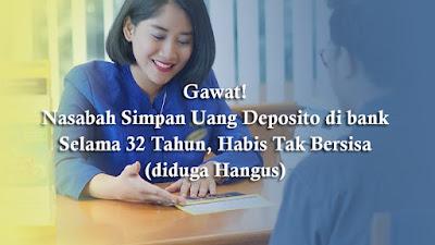 Gawat!, Nasabah Simpan Uang Deposito di bank, Selama 32 Tahun, Habis Tak Bersisa (diduga Hangus)